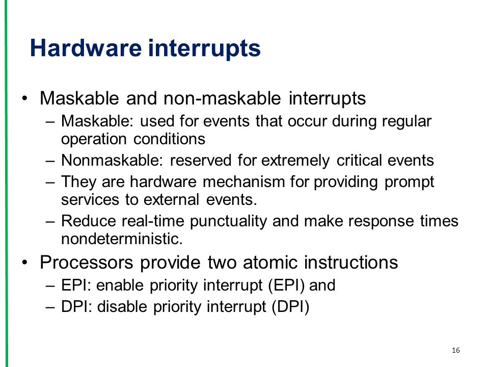 Hardware interrupts Maskable and non-maskable interrupts –Maskable: used for events that occur during regular operation conditions –Nonmaskable: reser
