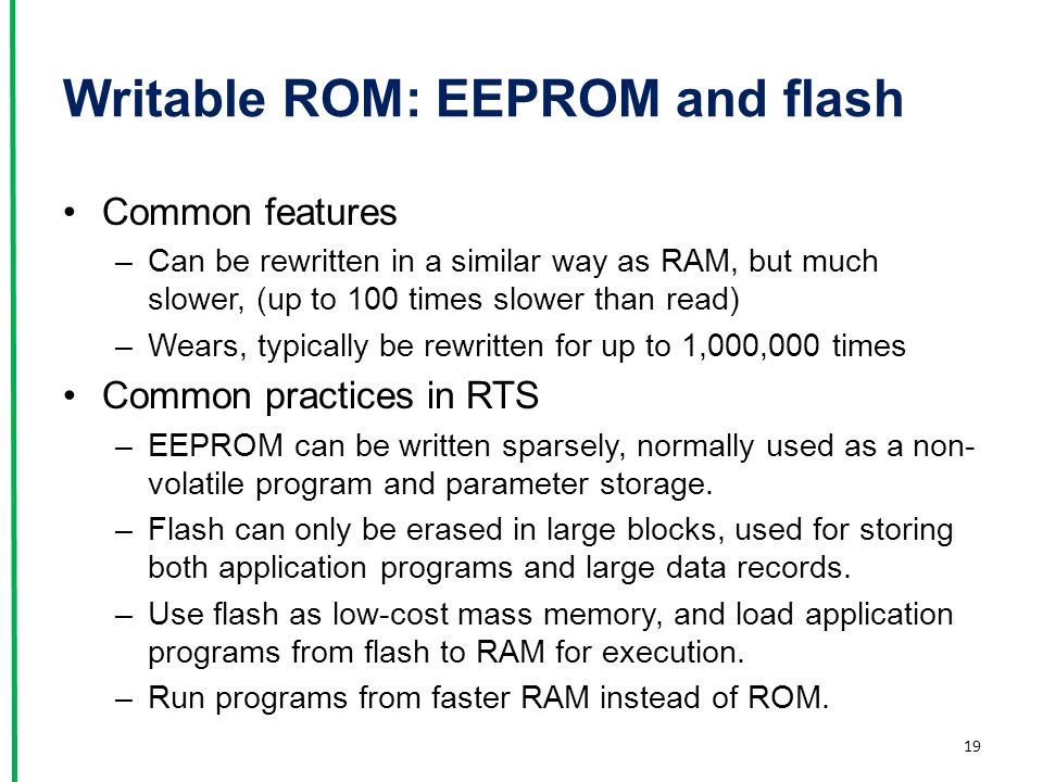 Writable ROM: EEPROM and flash Common features –Can be rewritten in a similar way as RAM, but much slower, (up to 100 times slower than read) –Wears,