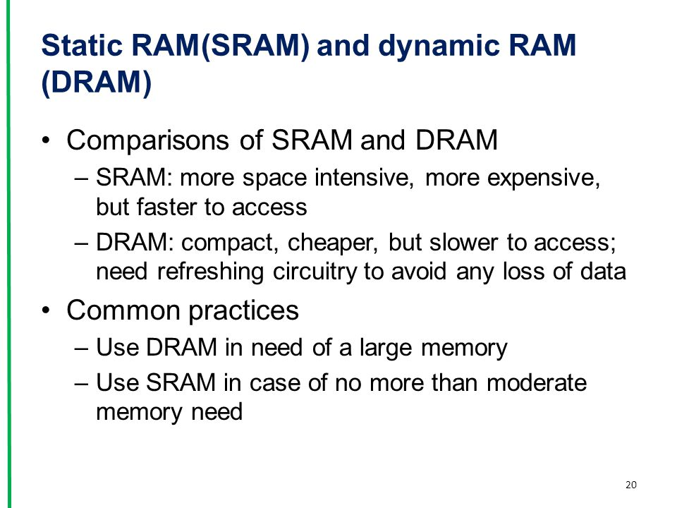 Static RAM(SRAM) and dynamic RAM (DRAM) Comparisons of SRAM and DRAM –SRAM: more space intensive, more expensive, but faster to access –DRAM: compact,