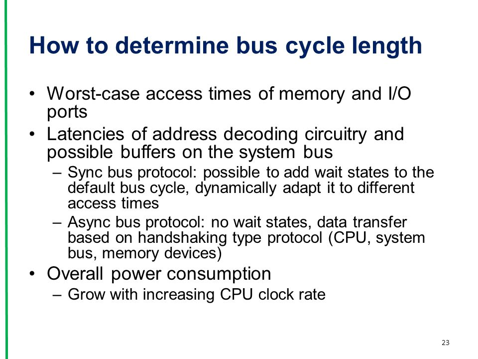 How to determine bus cycle length Worst-case access times of memory and I/O ports Latencies of address decoding circuitry and possible buffers on the