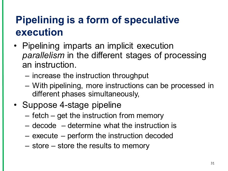 Pipelining is a form of speculative execution Pipelining imparts an implicit execution parallelism in the different stages of processing an instructio