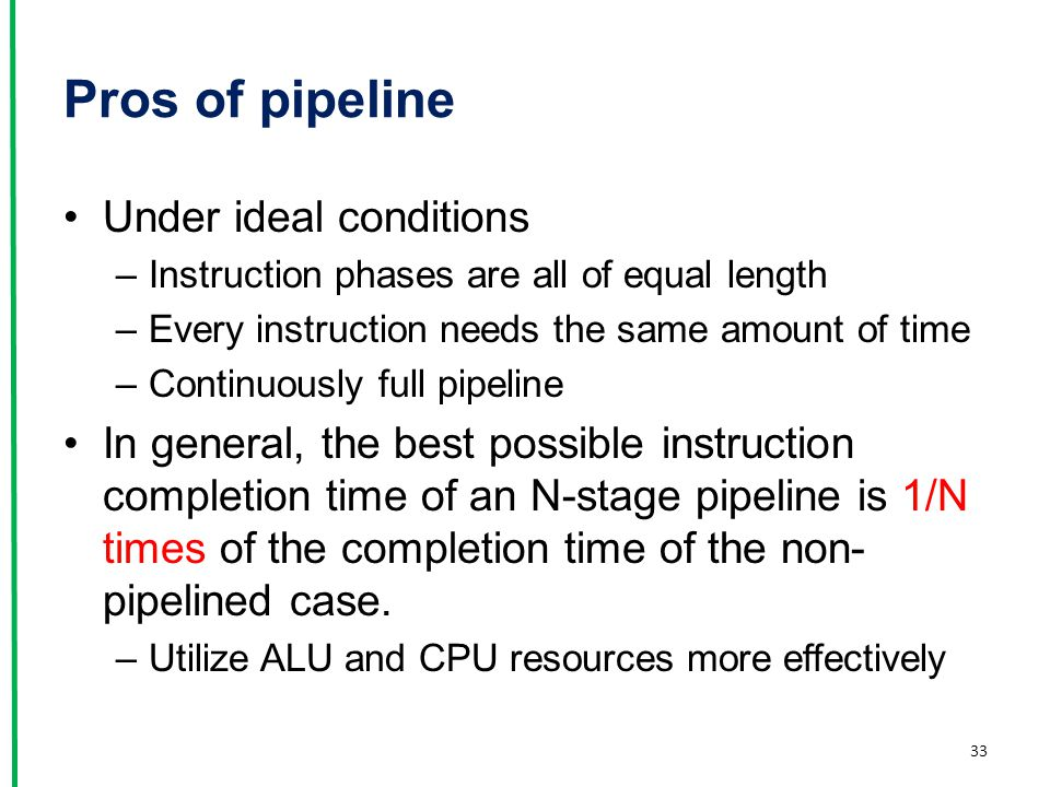 Pros of pipeline Under ideal conditions –Instruction phases are all of equal length –Every instruction needs the same amount of time –Continuously ful
