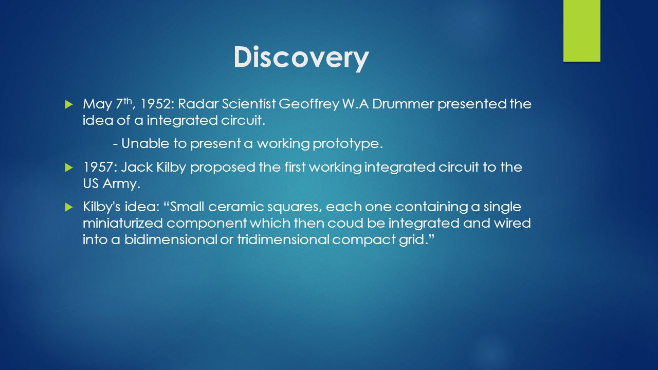 Discovery  May 7 th, 1952: Radar Scientist Geoffrey W.A Drummer presented the idea of a integrated circuit.