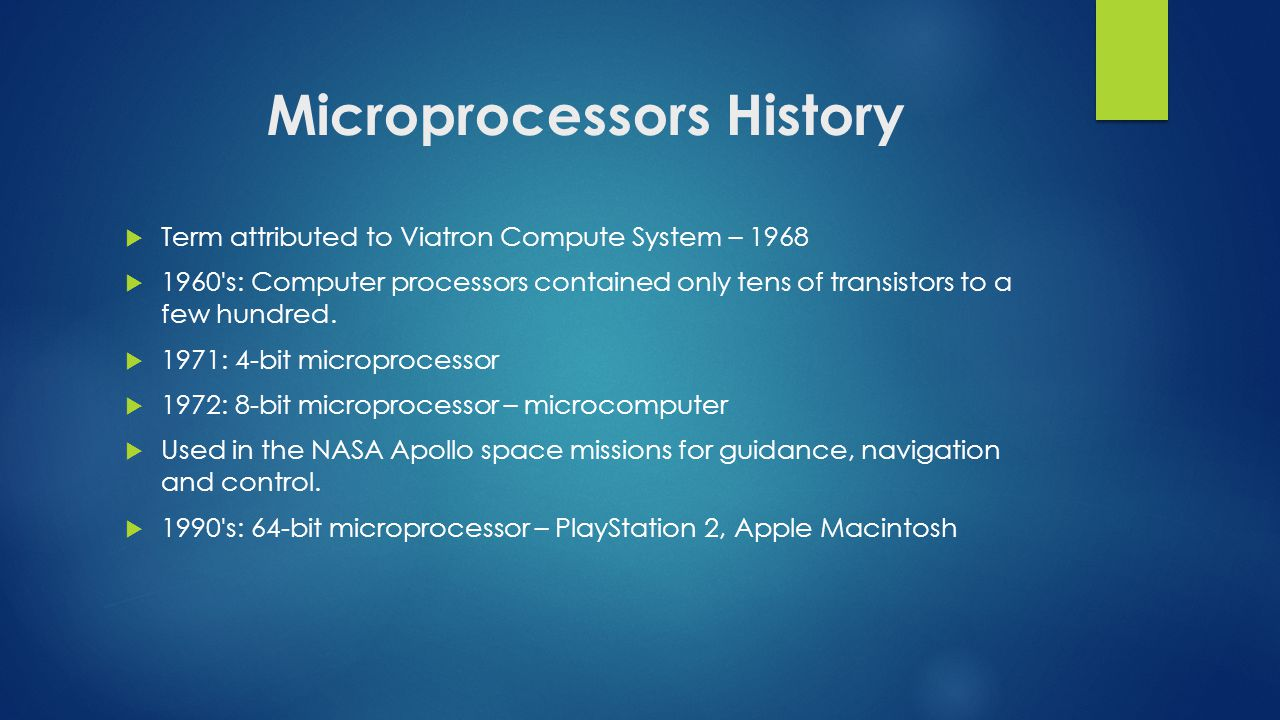 Microprocessors History  Term attributed to Viatron Compute System – 1968  1960 s: Computer processors contained only tens of transistors to a few hundred.