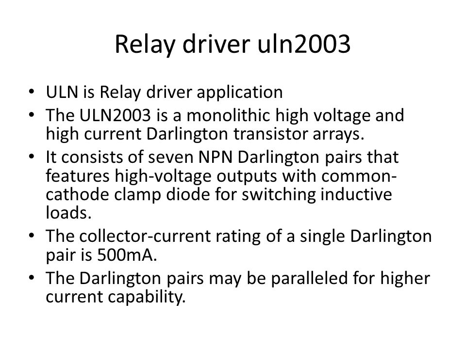 Relay driver uln2003 ULN is Relay driver application The ULN2003 is a monolithic high voltage and high current Darlington transistor arrays. It consis