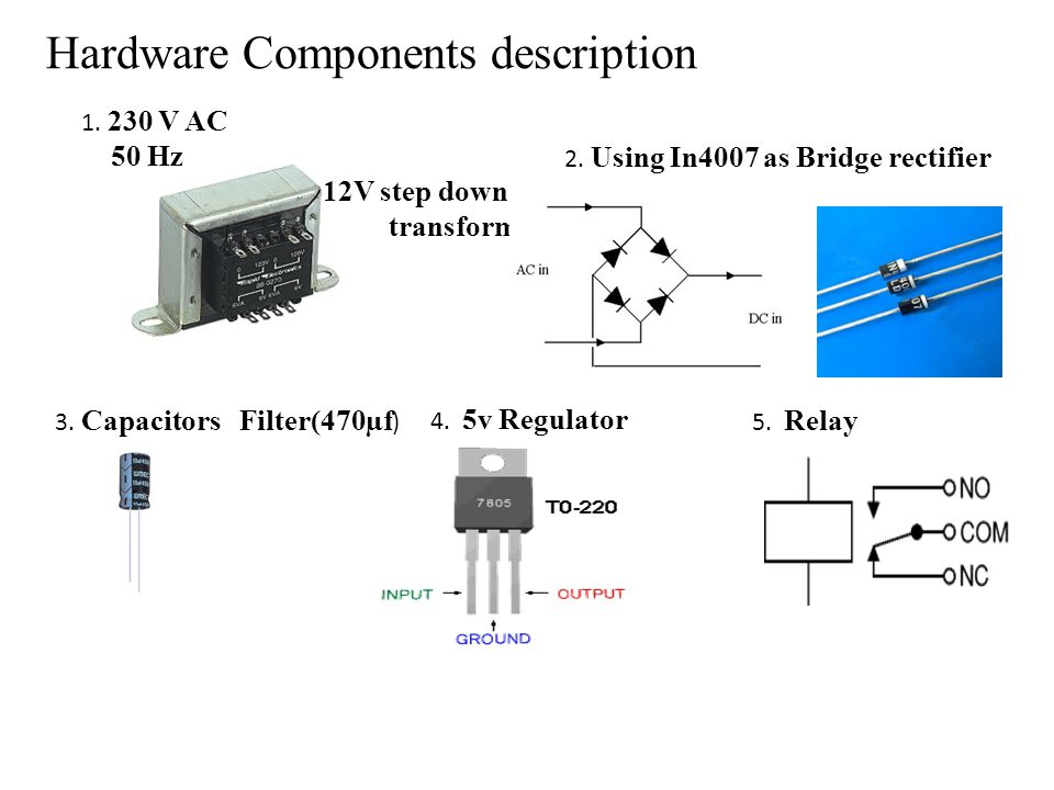 Hardware Components description 1. 230 V AC 50 Hz 12V step down transformer 2. Using In4007 as Bridge rectifier 3. Capacitors Filter(470µf ) 4. 5v Reg