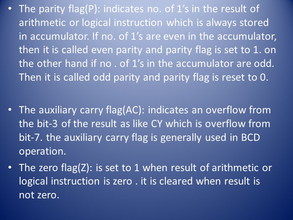 The parity flag(P): indicates no. of 1's in the result of arithmetic or logical instruction which is always stored in accumulator. If no. of 1's are e