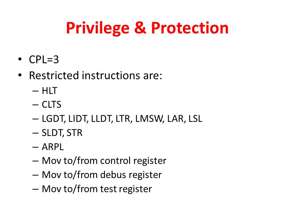Privilege & Protection CPL=3 Restricted instructions are: – HLT – CLTS – LGDT, LIDT, LLDT, LTR, LMSW, LAR, LSL – SLDT, STR – ARPL – Mov to/from control register – Mov to/from debus register – Mov to/from test register