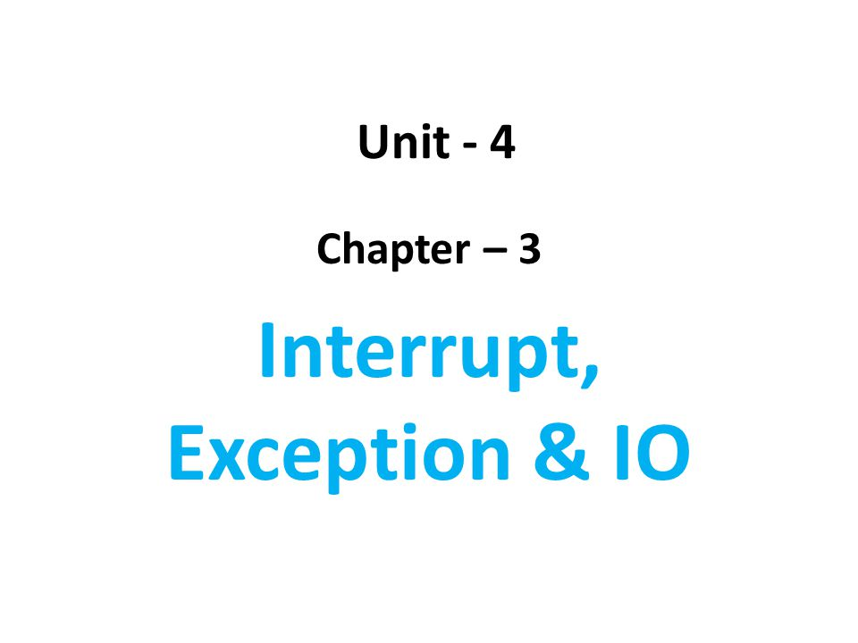 Unit - 4 Chapter – 3 Interrupt, Exception & IO