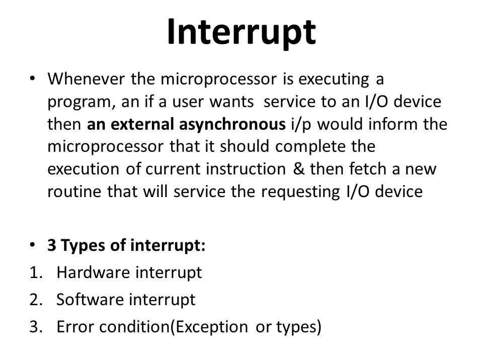 Interrupt Whenever the microprocessor is executing a program, an if a user wants service to an I/O device then an external asynchronous i/p would inform the microprocessor that it should complete the execution of current instruction & then fetch a new routine that will service the requesting I/O device 3 Types of interrupt: 1.Hardware interrupt 2.Software interrupt 3.Error condition(Exception or types)