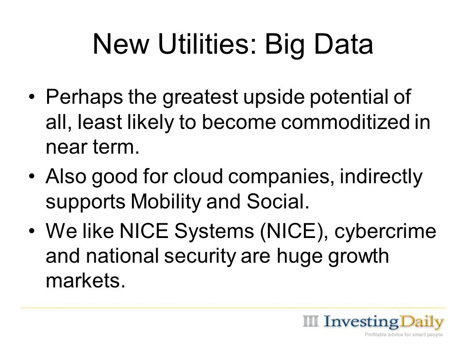 New Utilities: Big Data Perhaps the greatest upside potential of all, least likely to become commoditized in near term.