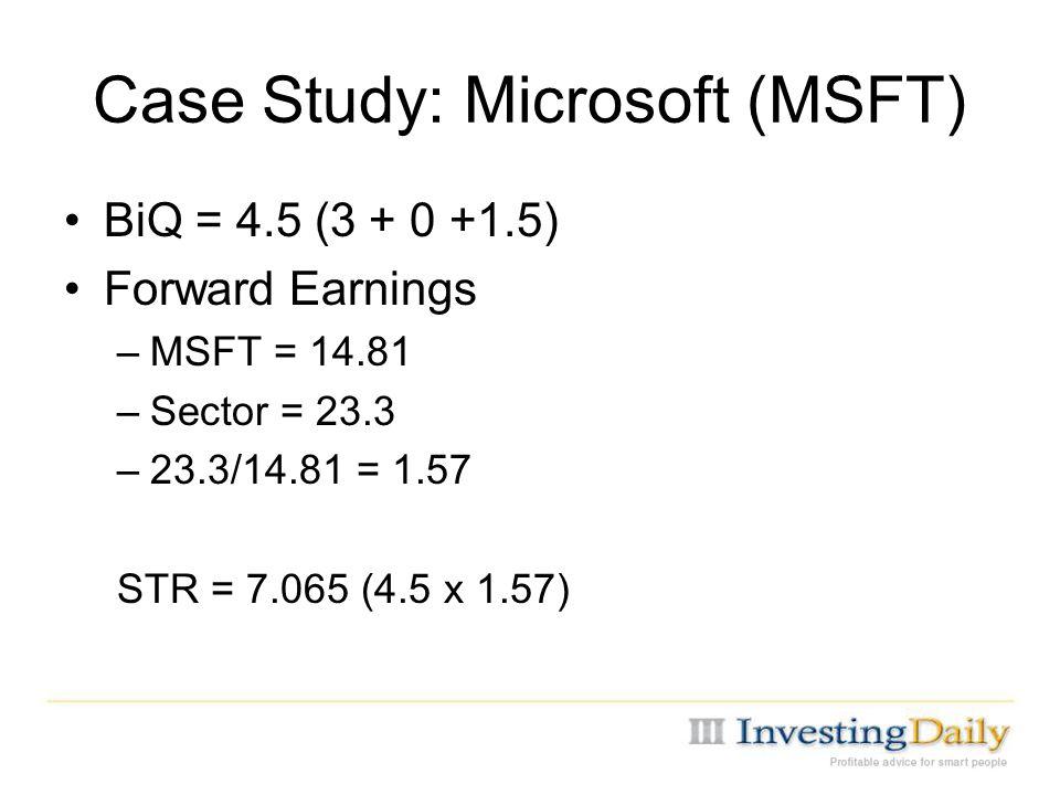 Case Study: Microsoft (MSFT) BiQ = 4.5 (3 + 0 +1.5) Forward Earnings –MSFT = 14.81 –Sector = 23.3 –23.3/14.81 = 1.57 STR = 7.065 (4.5 x 1.57)