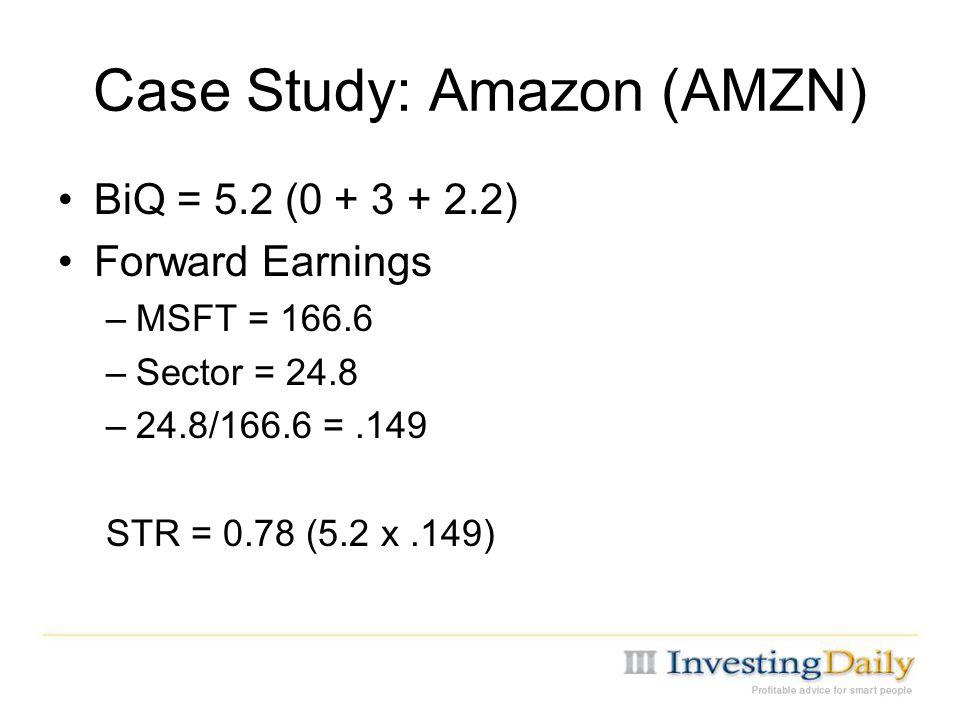 Case Study: Amazon (AMZN) BiQ = 5.2 (0 + 3 + 2.2) Forward Earnings –MSFT = 166.6 –Sector = 24.8 –24.8/166.6 =.149 STR = 0.78 (5.2 x.149)