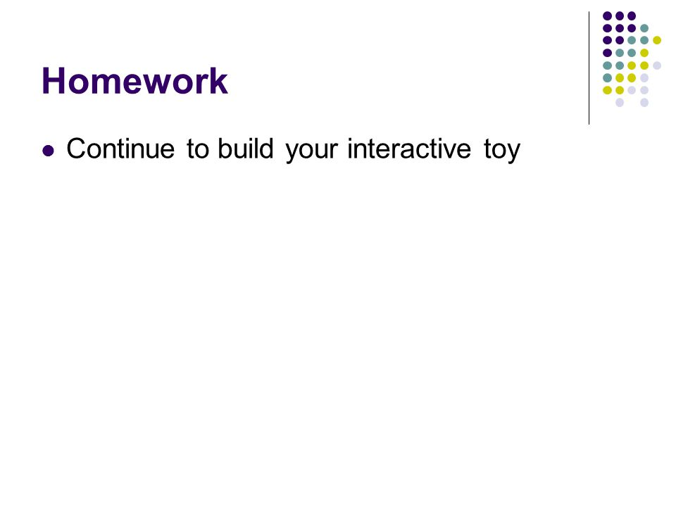 Homework Continue to build your interactive toy