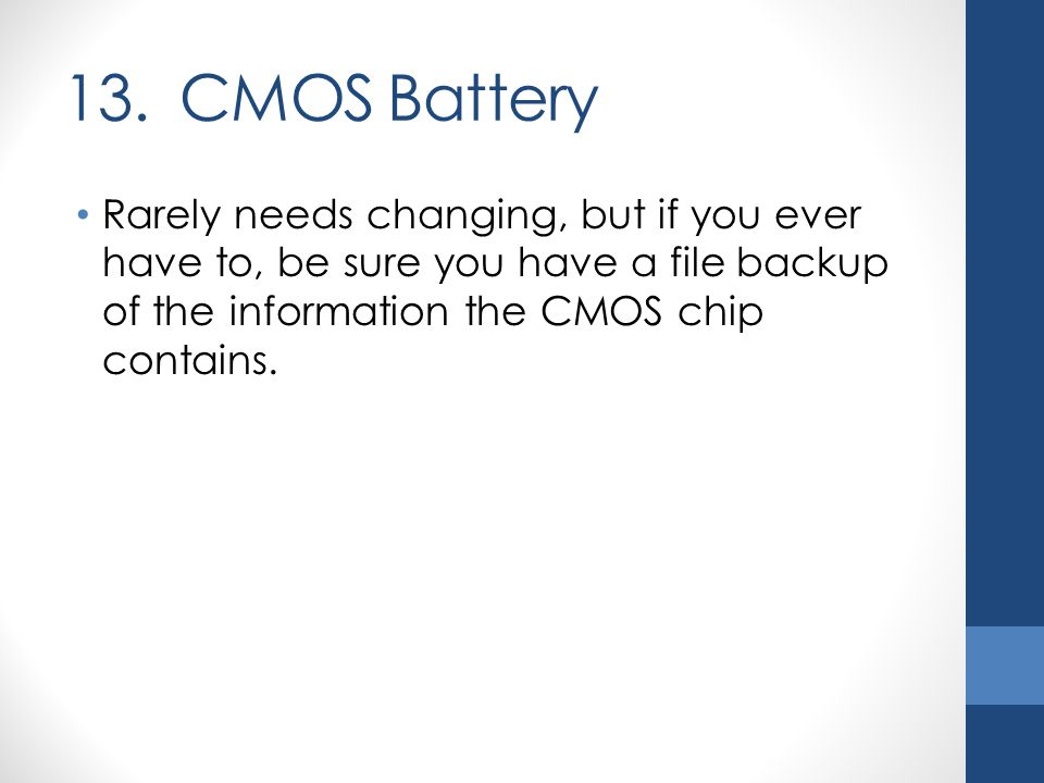 13. CMOS Battery Rarely needs changing, but if you ever have to, be sure you have a file backup of the information the CMOS chip contains.