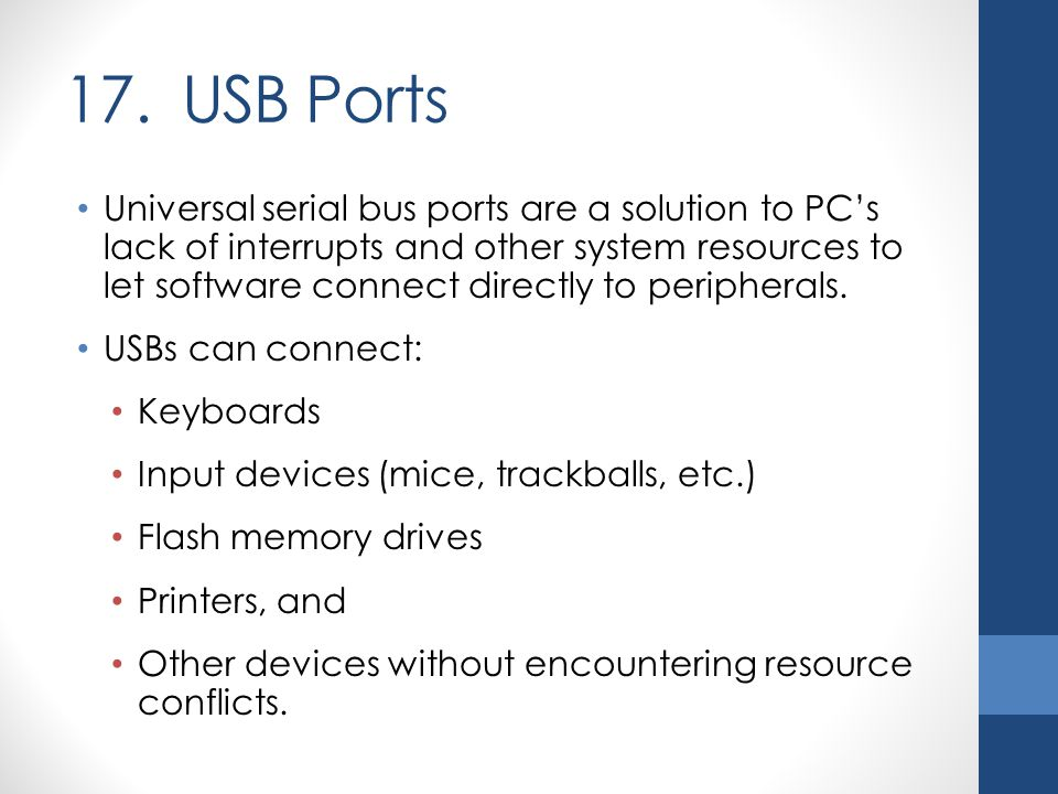 17. USB Ports Universal serial bus ports are a solution to PC's lack of interrupts and other system resources to let software connect directly to peri