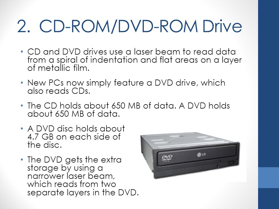 2. CD-ROM/DVD-ROM Drive CD and DVD drives use a laser beam to read data from a spiral of indentation and flat areas on a layer of metallic film. New P
