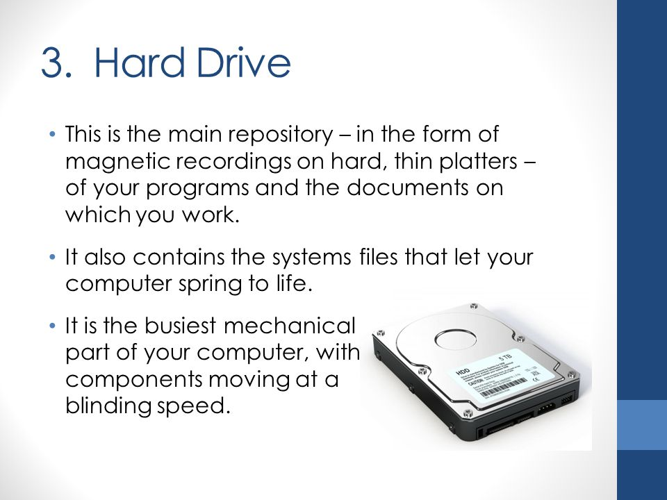 3. Hard Drive This is the main repository – in the form of magnetic recordings on hard, thin platters – of your programs and the documents on which yo