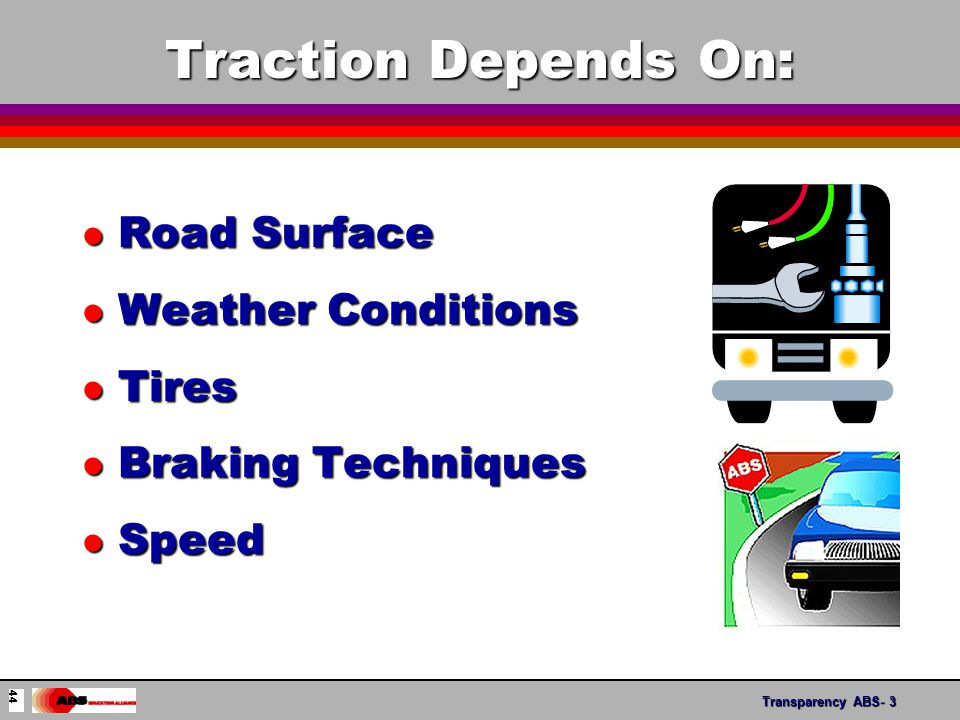 Transparency ABS- 3 Traction Depends On: l Road Surface l Weather Conditions l Tires l Braking Techniques l Speed 44
