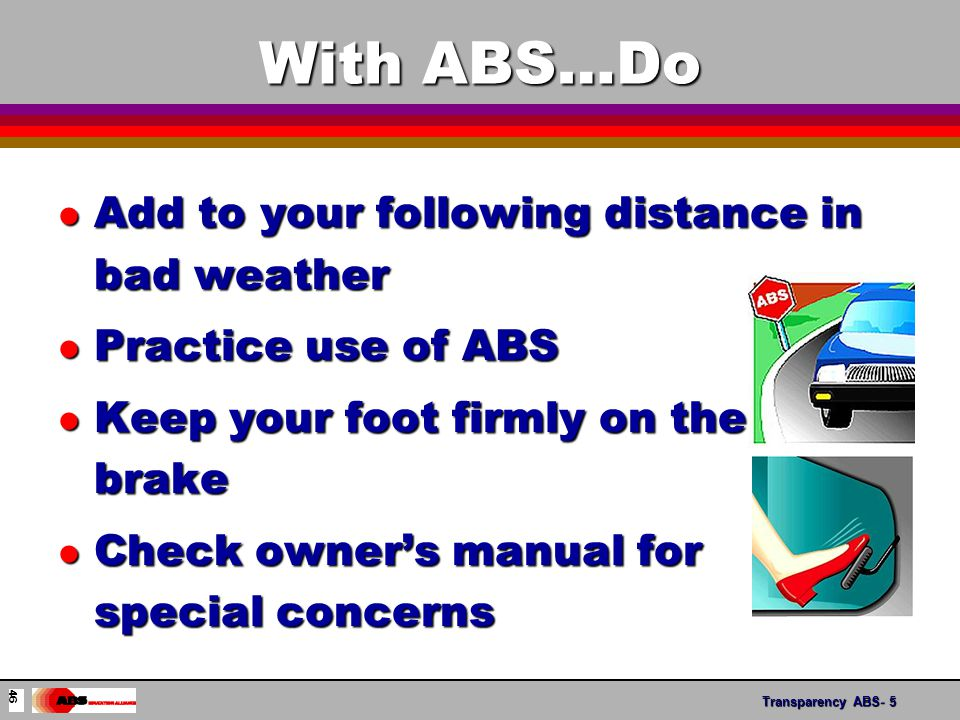 Transparency ABS- 6 With ABS… Do Not l Drive More Aggressively l Pump The Brakes l Steer Too Much l Be Alarmed By ABS Noise or Vibration 47