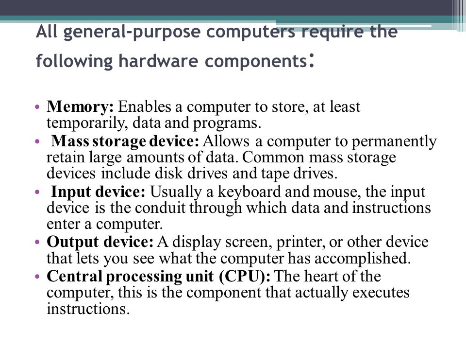 All general-purpose computers require the following hardware components : Memory: Enables a computer to store, at least temporarily, data and programs