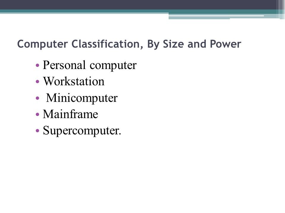 Computer Classification, By Size and Power Personal computer Workstation Minicomputer Mainframe Supercomputer.