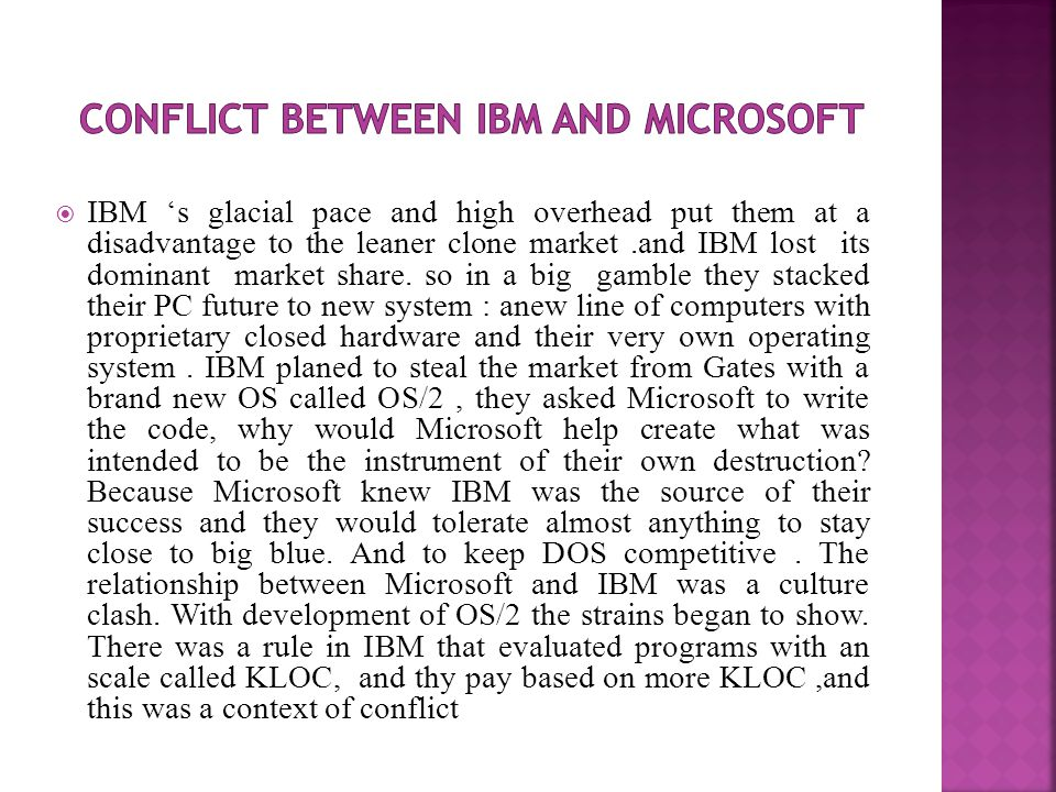  IBM 's glacial pace and high overhead put them at a disadvantage to the leaner clone market.and IBM lost its dominant market share.