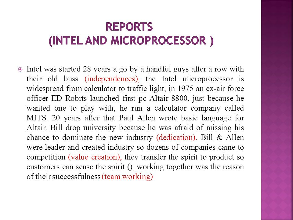  Intel was started 28 years a go by a handful guys after a row with their old buss (independences), the Intel microprocessor is widespread from calculator to traffic light, in 1975 an ex-air force officer ED Robrts launched first pc Altair 8800, just because he wanted one to play with, he run a calculator company called MITS.