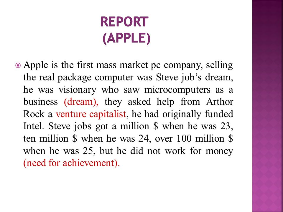 Apple is the first mass market pc company, selling the real package computer was Steve job's dream, he was visionary who saw microcomputers as a business (dream), they asked help from Arthor Rock a venture capitalist, he had originally funded Intel.