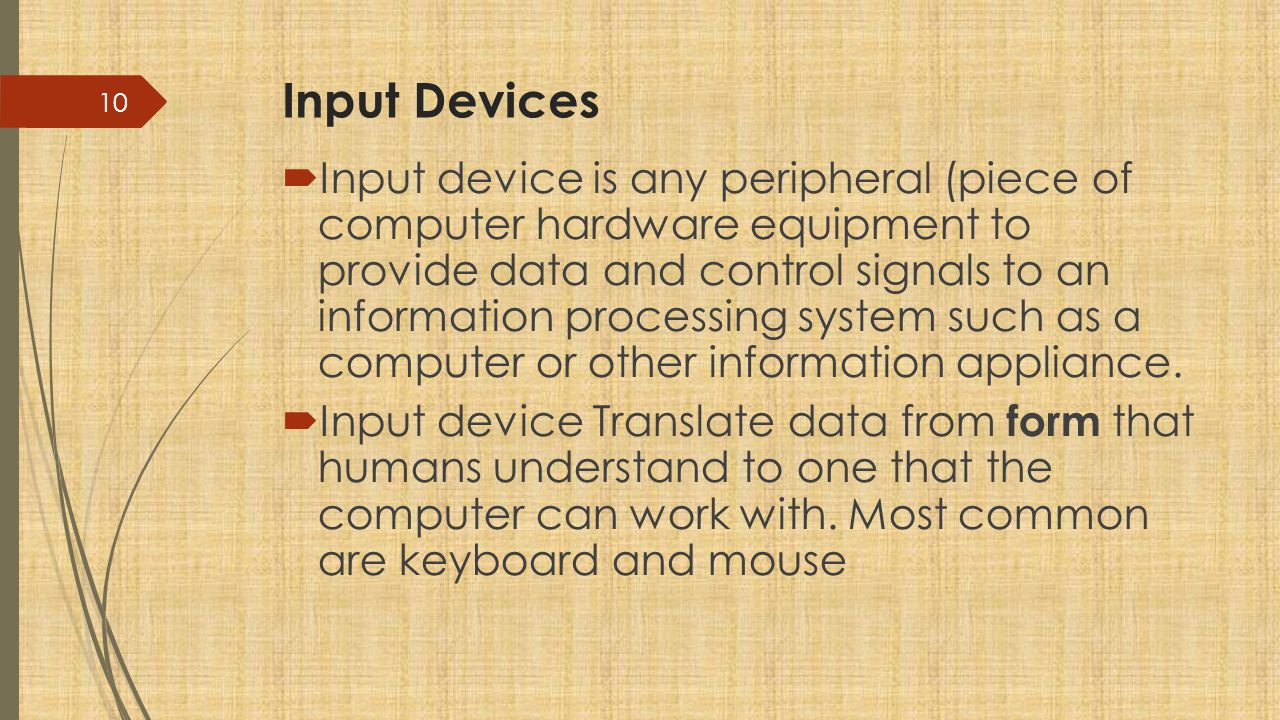 Input Devices  Input device is any peripheral (piece of computer hardware equipment to provide data and control signals to an information processing system such as a computer or other information appliance.