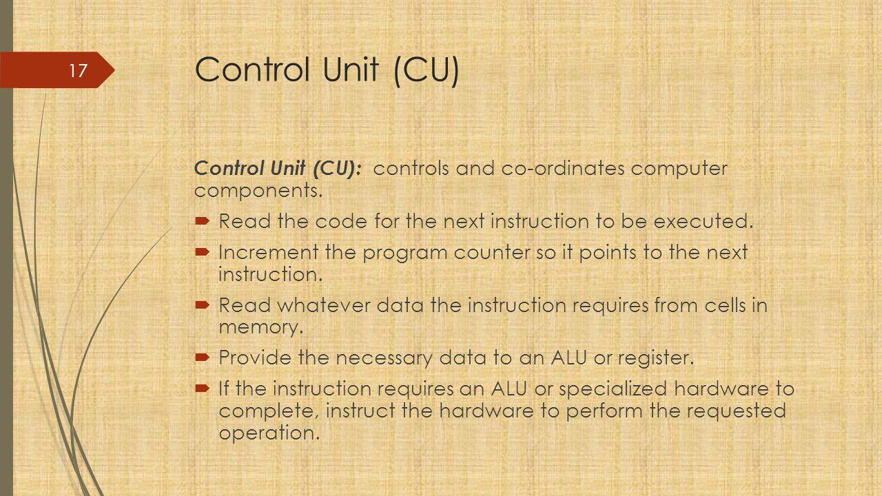 Control Unit (CU) Control Unit (CU): controls and co-ordinates computer components.
