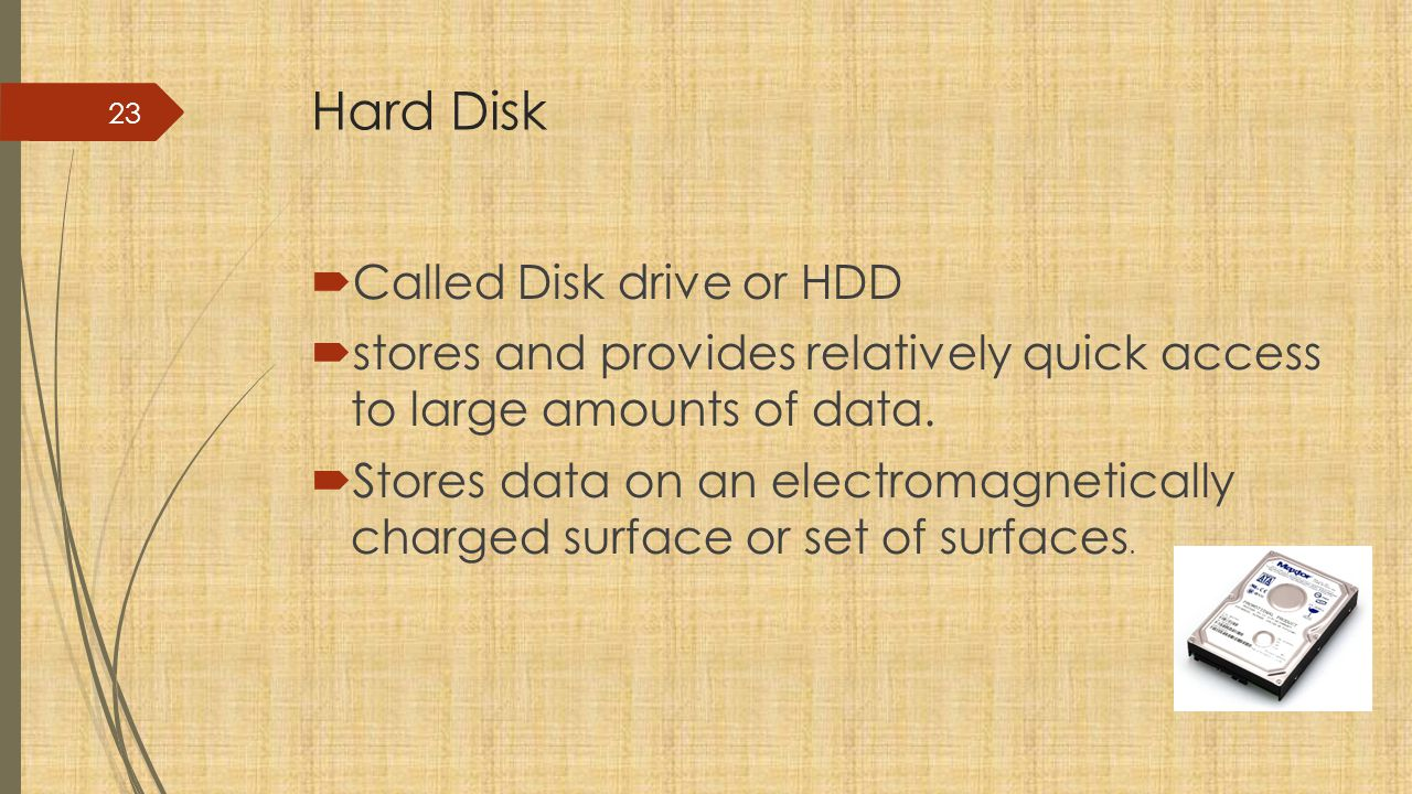 Hard Disk  Called Disk drive or HDD  stores and provides relatively quick access to large amounts of data.