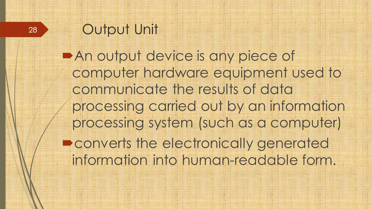 Output Unit  An output device is any piece of computer hardware equipment used to communicate the results of data processing carried out by an information processing system (such as a computer)  converts the electronically generated information into human-readable form.