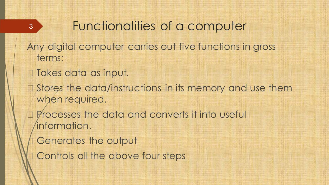 Functionalities of a computer Any digital computer carries out five functions in gross terms:  Takes data as input.