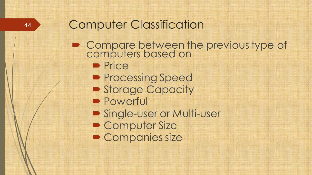 Computer Classification  Compare between the previous type of computers based on  Price  Processing Speed  Storage Capacity  Powerful  Single-user or Multi-user  Computer Size  Companies size 44