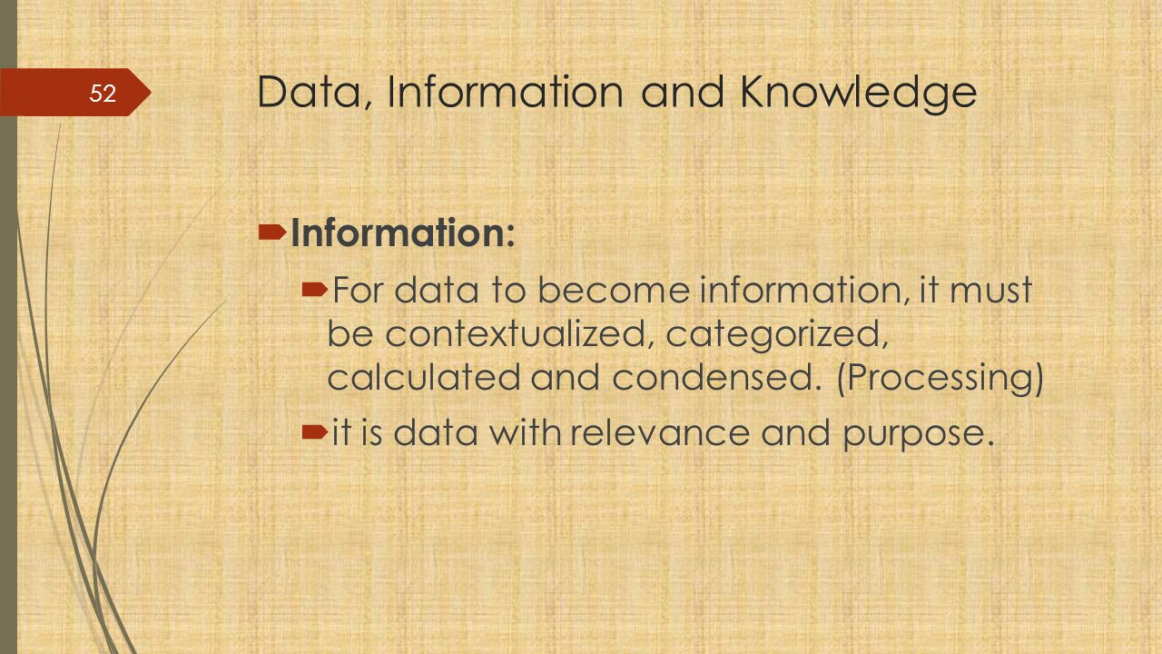 Data, Information and Knowledge  Information:  For data to become information, it must be contextualized, categorized, calculated and condensed.