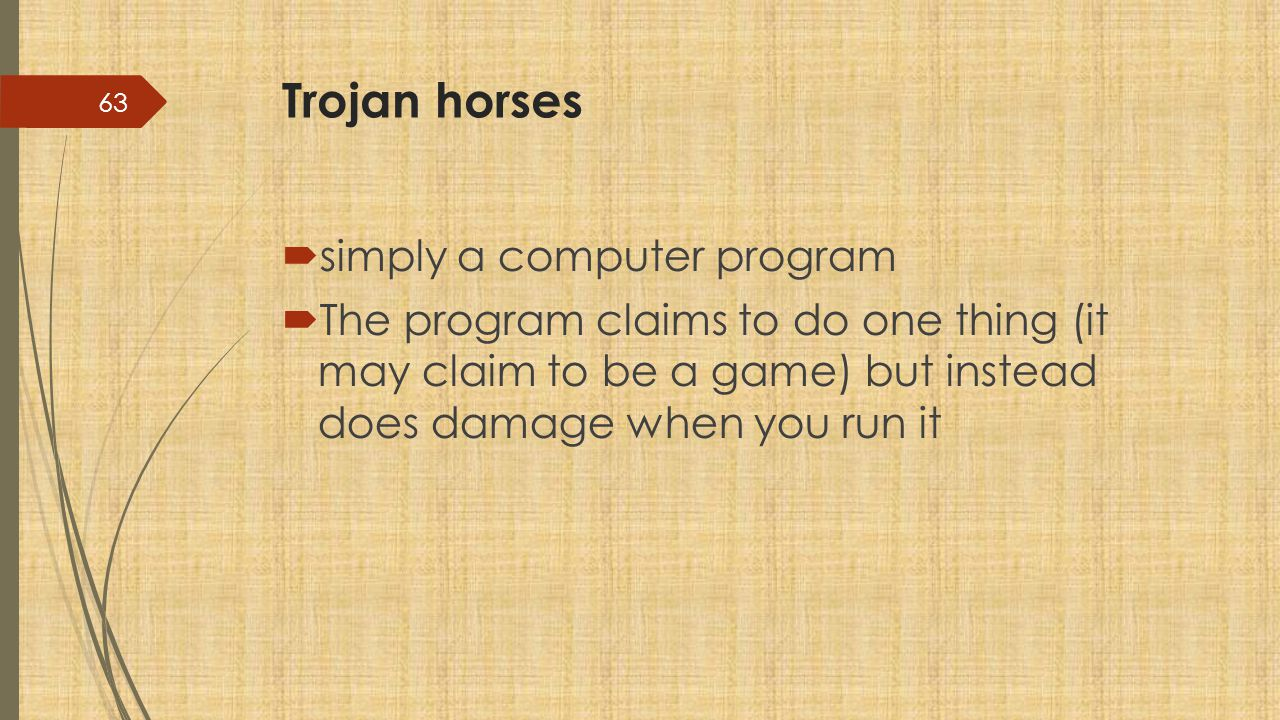 Trojan horses  simply a computer program  The program claims to do one thing (it may claim to be a game) but instead does damage when you run it 63