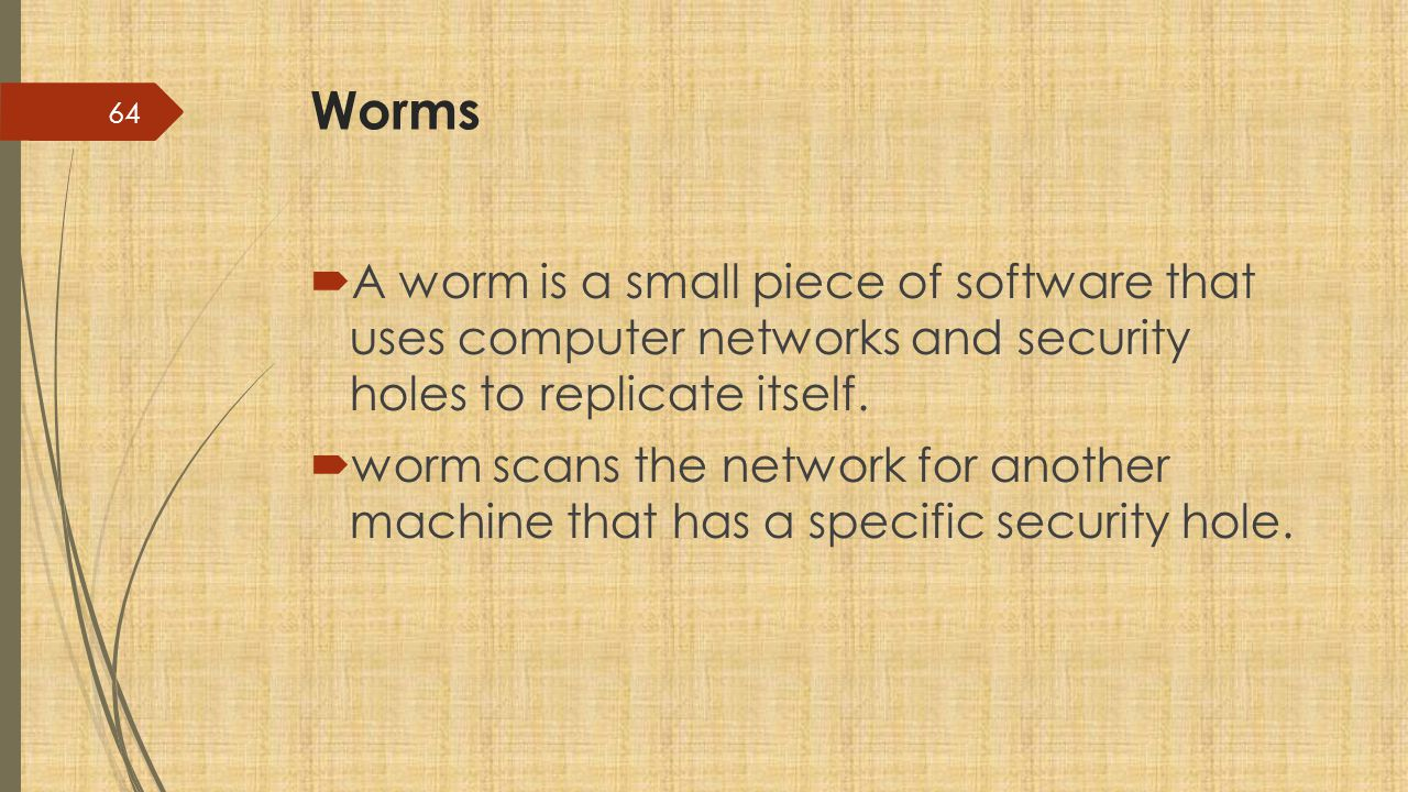 Worms  A worm is a small piece of software that uses computer networks and security holes to replicate itself.