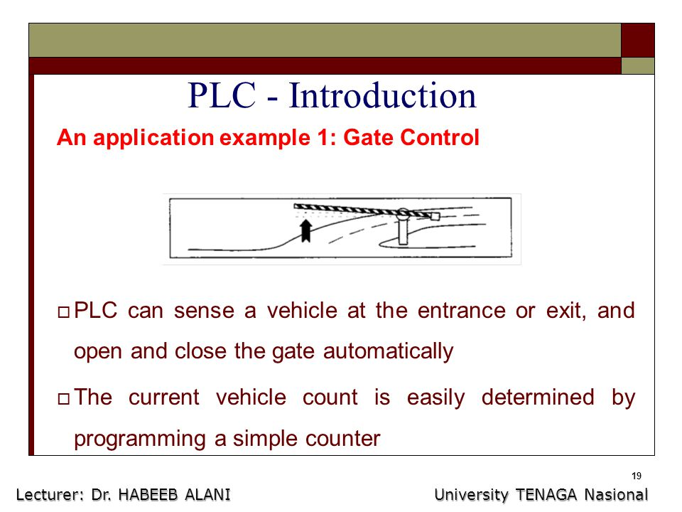19 PLC - Introduction An application example 1: Gate Control  PLC can sense a vehicle at the entrance or exit, and open and close the gate automatically  The current vehicle count is easily determined by programming a simple counter Lecturer: Dr.