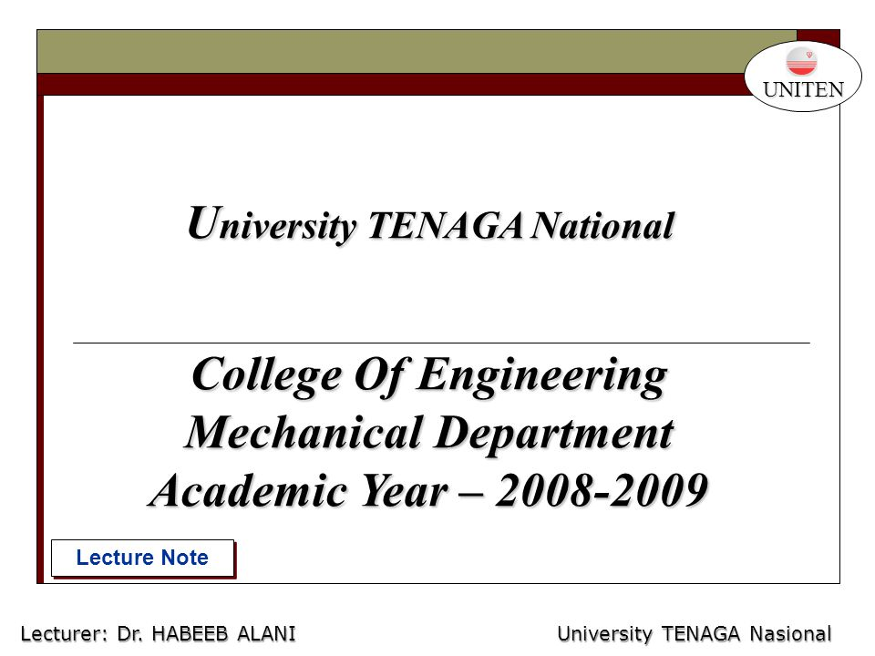 U niversity TENAGA National College Of Engineering Mechanical Department Academic Year – 2008-2009 Lecture Note UNITEN University TENAGA Nasional Lecturer: Habeeb Al-Ani Lecturer: Dr.