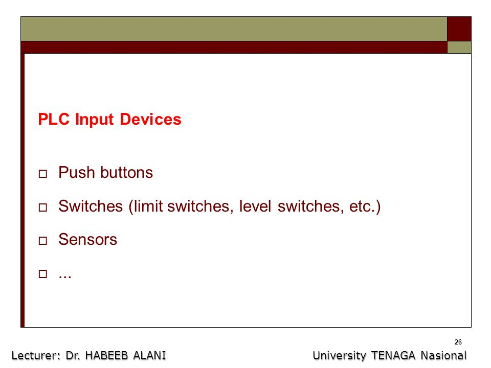 26 PLC Input Devices  Push buttons  Switches (limit switches, level switches, etc.)  Sensors ...