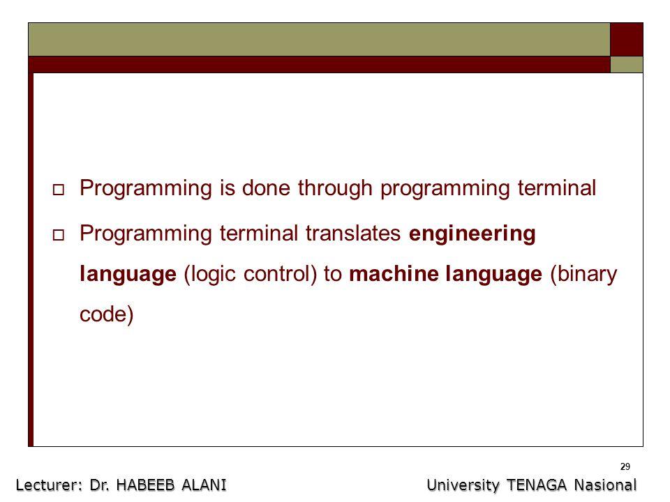 29  Programming is done through programming terminal  Programming terminal translates engineering language (logic control) to machine language (binary code) Lecturer: Dr.