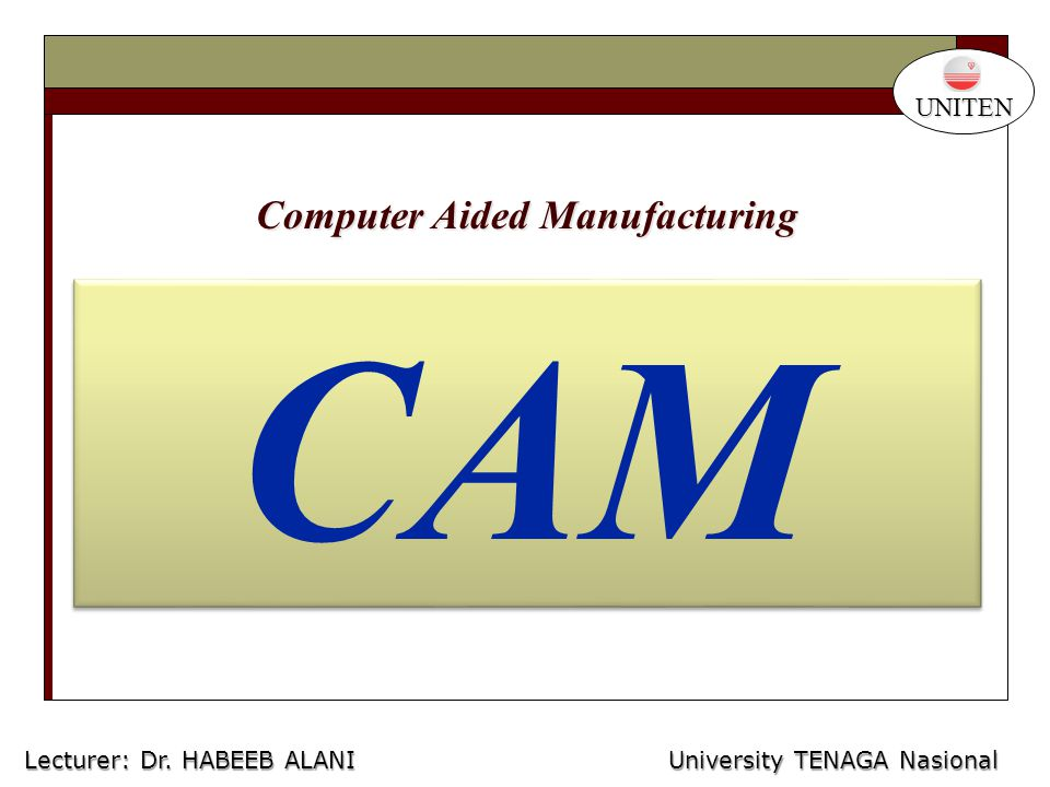 CAM University TENAGA Nasional Lecturer: Habeeb Al-Ani Computer Aided Manufacturing UNITEN Lecturer: Dr.