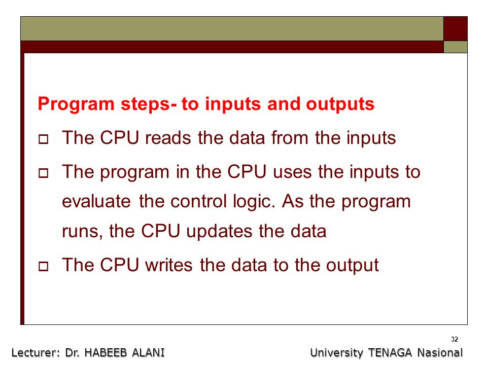 32 Program steps- to inputs and outputs  The CPU reads the data from the inputs  The program in the CPU uses the inputs to evaluate the control logic.