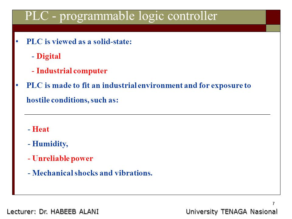 7 PLC - programmable logic controller PLC is viewed as a solid-state: - Digital - Industrial computer PLC is made to fit an industrial environment and for exposure to hostile conditions, such as: - Heat - Humidity, - Unreliable power - Mechanical shocks and vibrations.