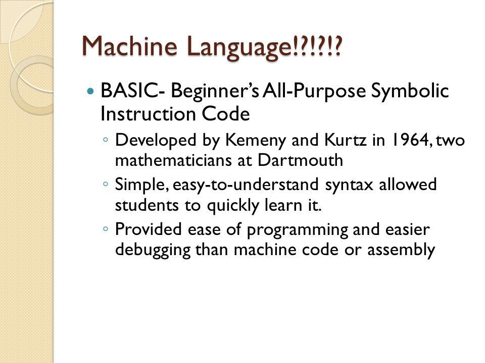 Machine Language!?!?!? BASIC- Beginner's All-Purpose Symbolic Instruction Code ◦ Developed by Kemeny and Kurtz in 1964, two mathematicians at Dartmout