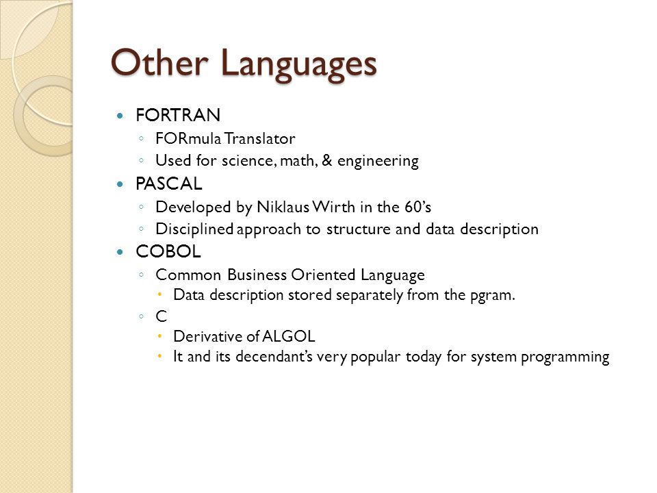 Other Languages FORTRAN ◦ FORmula Translator ◦ Used for science, math, & engineering PASCAL ◦ Developed by Niklaus Wirth in the 60's ◦ Disciplined app
