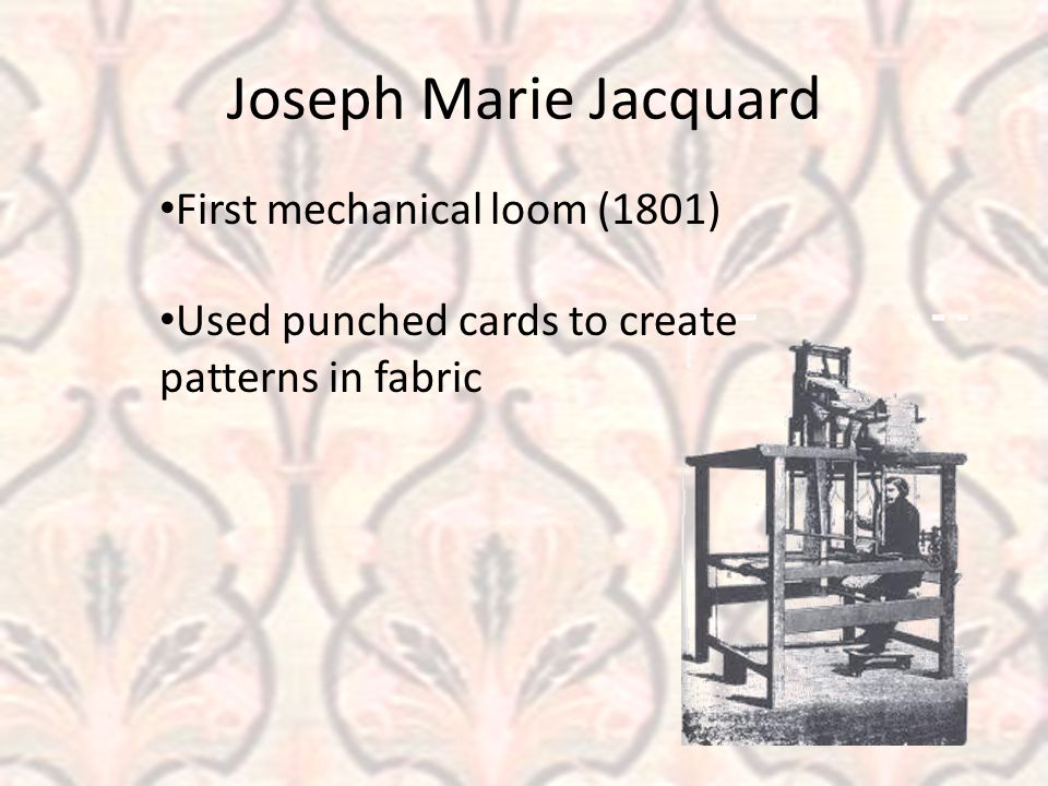 Joseph Marie Jacquard First mechanical loom (1801) Used punched cards to create patterns in fabric