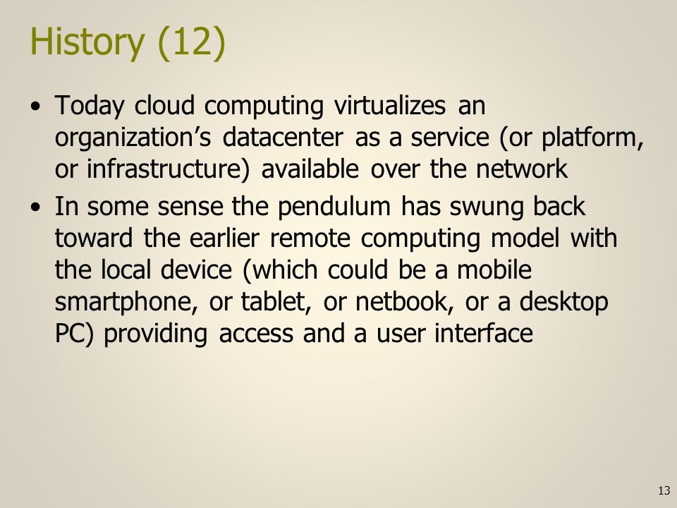 History (12) Today cloud computing virtualizes an organization's datacenter as a service (or platform, or infrastructure) available over the network In some sense the pendulum has swung back toward the earlier remote computing model with the local device (which could be a mobile smartphone, or tablet, or netbook, or a desktop PC) providing access and a user interface 13