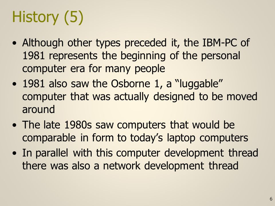 History (5) Although other types preceded it, the IBM-PC of 1981 represents the beginning of the personal computer era for many people 1981 also saw the Osborne 1, a luggable computer that was actually designed to be moved around The late 1980s saw computers that would be comparable in form to today's laptop computers In parallel with this computer development thread there was also a network development thread 6